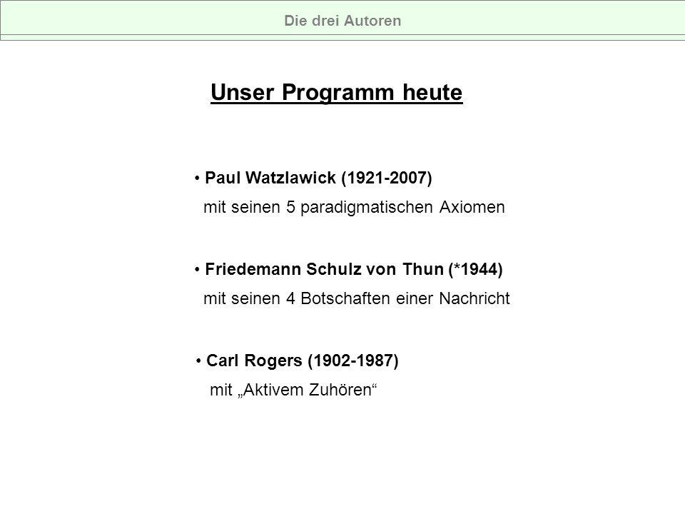 Die drei AutorenUnser Programm heute. Paul Watzlawick (1921-2007) mit seinen 5 paradigmatischen Axiomen.