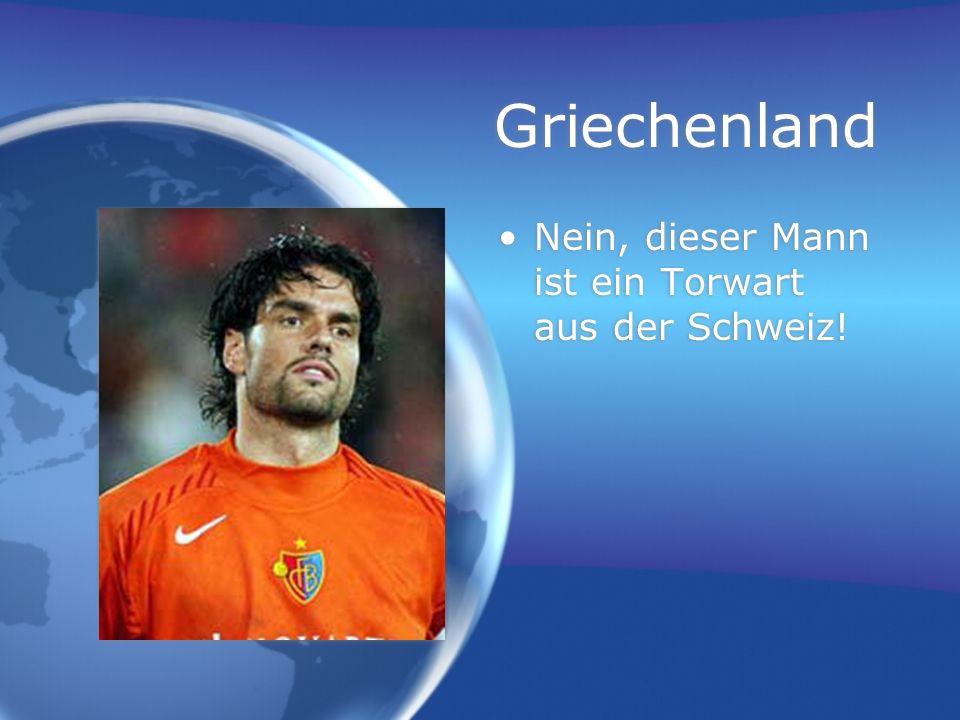 Griechenland Nein, dieser Mann ist ein Torwart aus der Schweiz!