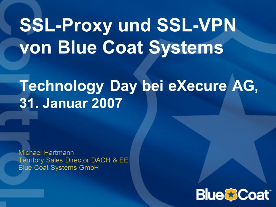 SSL-Proxy und SSL-VPN von Blue Coat Systems Technology Day bei eXecure AG, 31. Januar 2007
