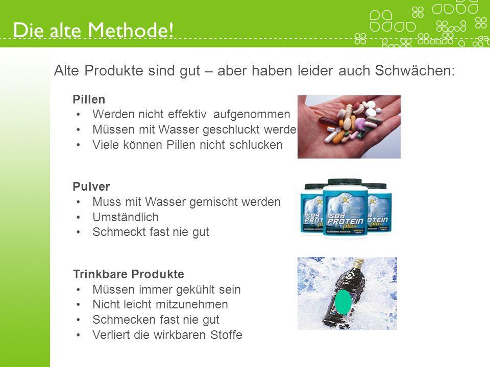 Die alte Methode! Alte Produkte sind gut – aber haben leider auch Schwächen: Pillen. Werden nicht effektiv aufgenommen.