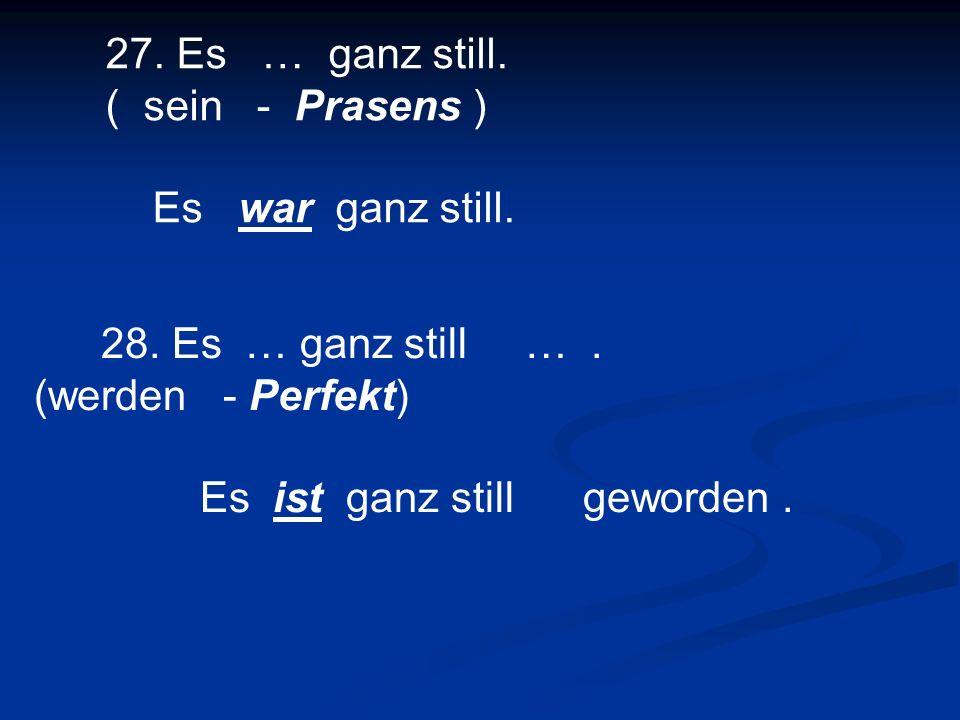27. Es … ganz still. ( sein - Prasens )