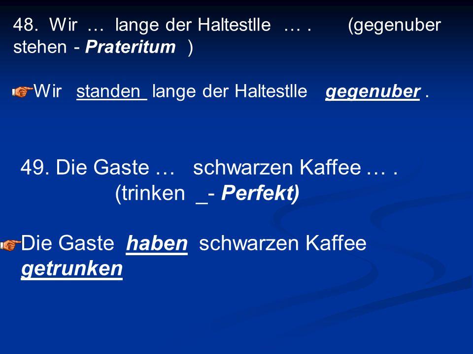 49. Die Gaste … schwarzen Kaffee … . (trinken _- Perfekt)