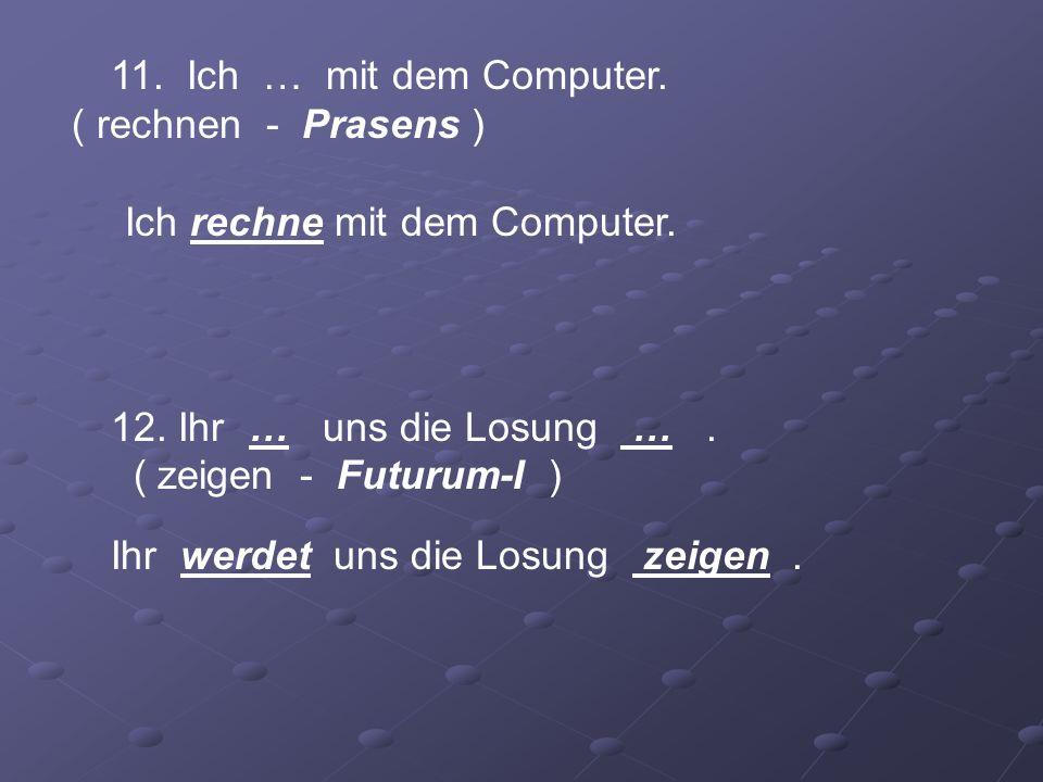 11. Ich … mit dem Computer. ( rechnen - Prasens )