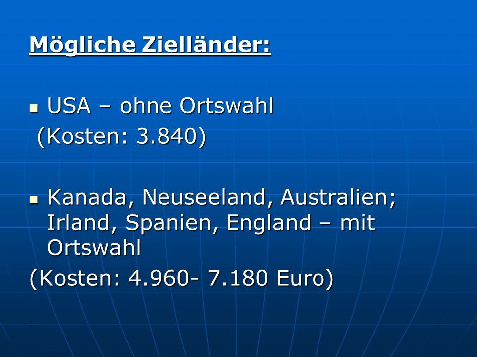 Mögliche Zielländer: USA – ohne Ortswahl. (Kosten: 3.840) Kanada, Neuseeland, Australien; Irland, Spanien, England – mit Ortswahl.