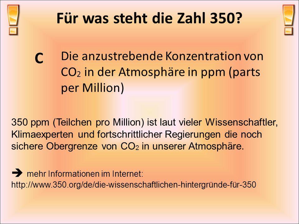 Für was steht die Zahl 350 C. Die anzustrebende Konzentration von CO2 in der Atmosphäre in ppm (parts per Million)