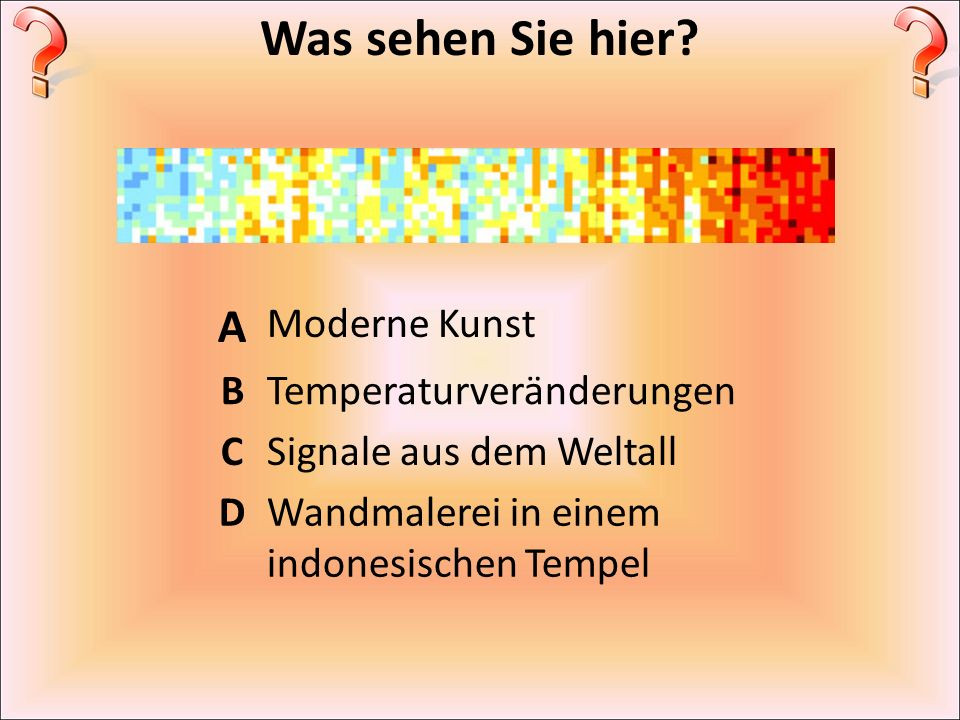Was sehen Sie hier A Moderne Kunst B Temperaturveränderungen C