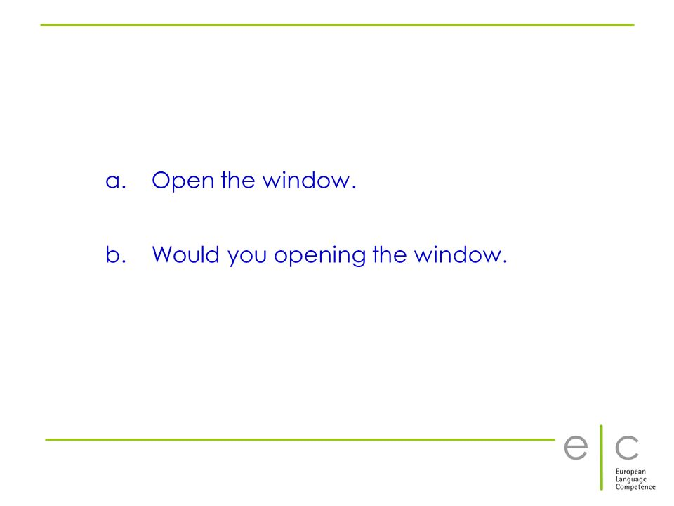 Open the window. Would you opening the window.