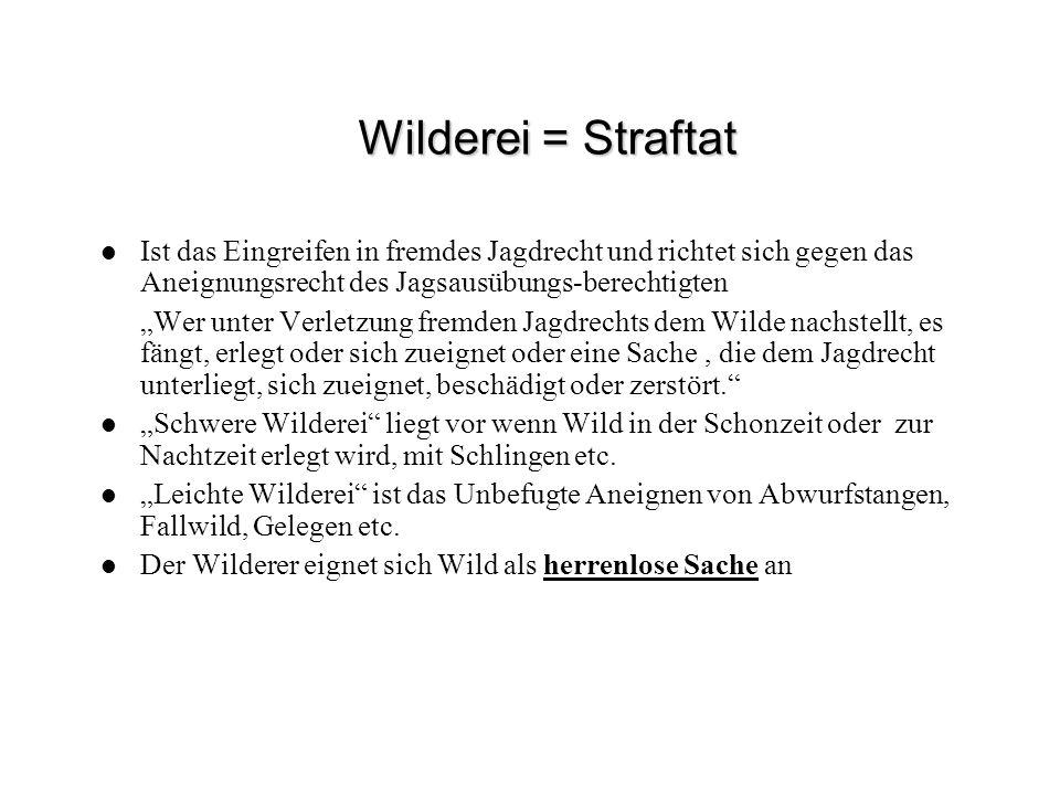 Wilderei = Straftat Ist das Eingreifen in fremdes Jagdrecht und richtet sich gegen das Aneignungsrecht des Jagsausübungs-berechtigten.