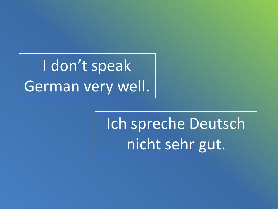 I don't speak German very well.