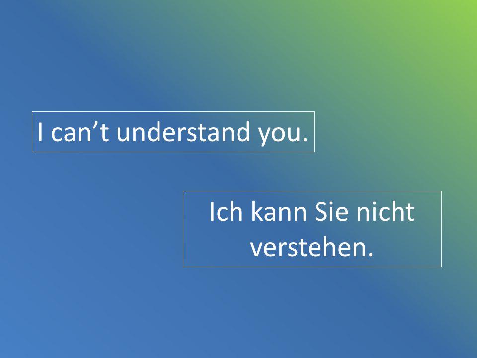Ich kann Sie nicht verstehen.
