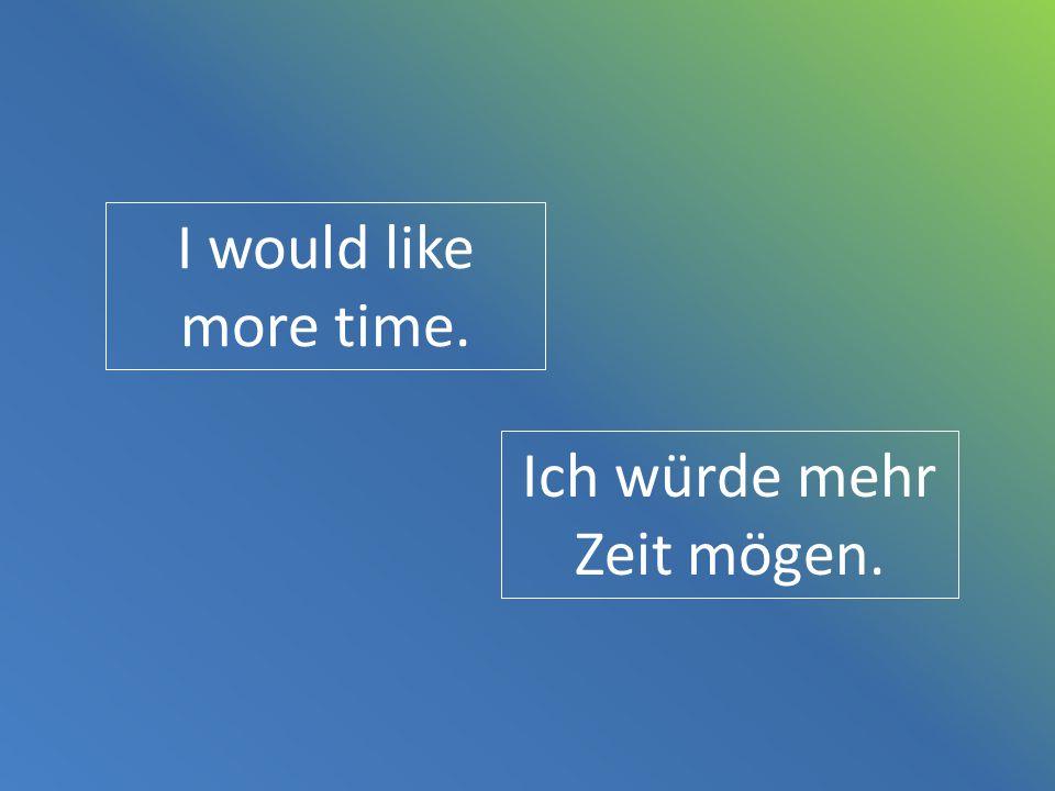 Ich würde mehr Zeit mögen.