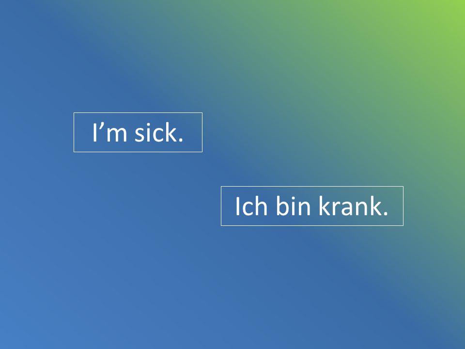 I'm sick. Ich bin krank.