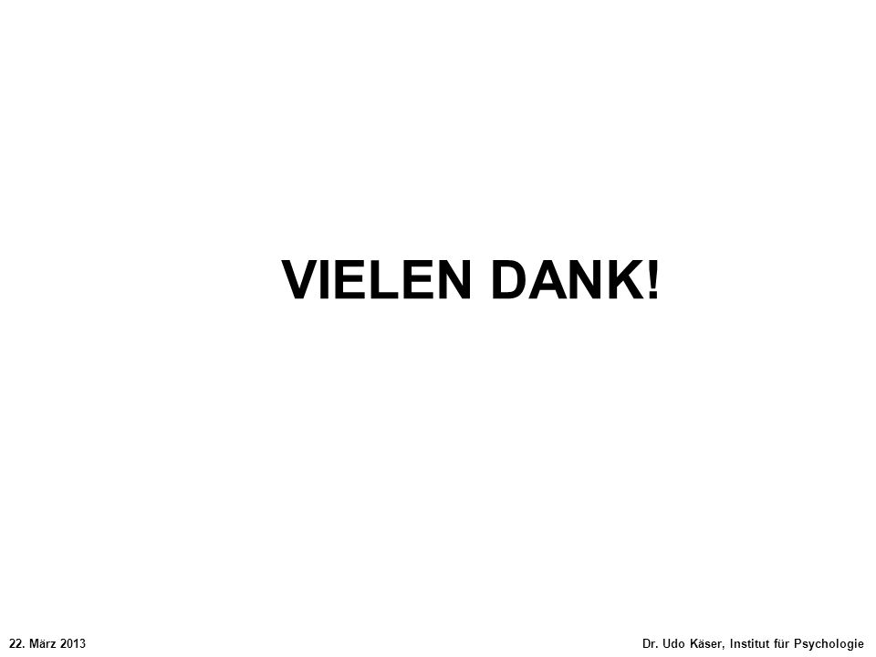 VIELEN DANK! 22. März 2013 Dr. Udo Käser, Institut für Psychologie