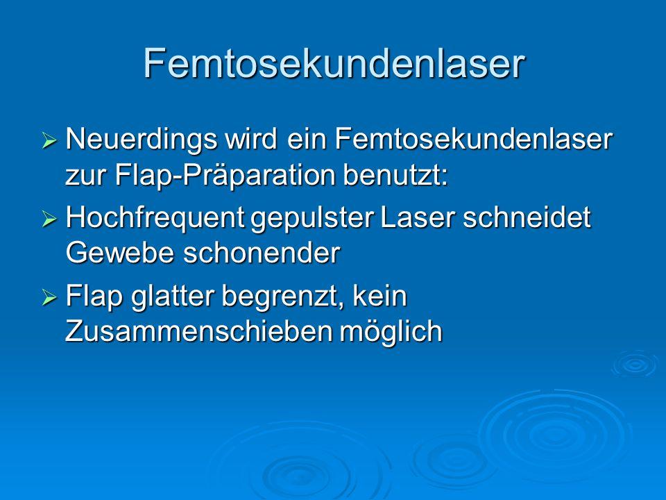 Femtosekundenlaser Neuerdings wird ein Femtosekundenlaser zur Flap-Präparation benutzt: Hochfrequent gepulster Laser schneidet Gewebe schonender.