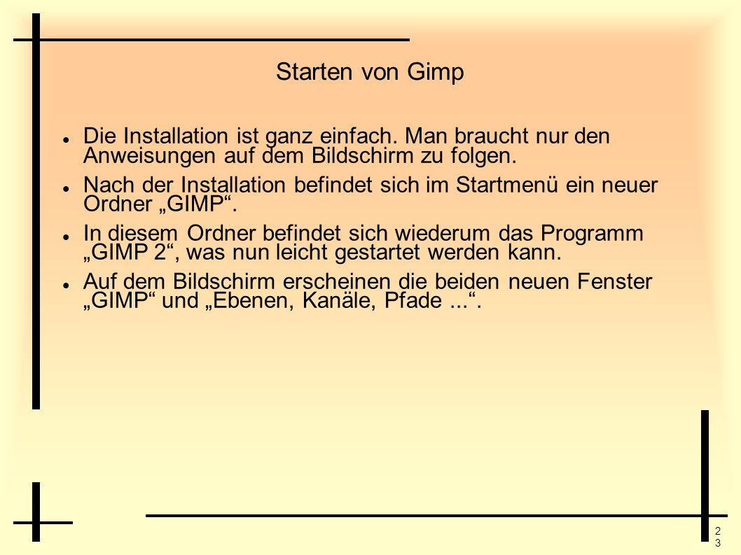 Starten von Gimp Die Installation ist ganz einfach. Man braucht nur den Anweisungen auf dem Bildschirm zu folgen.