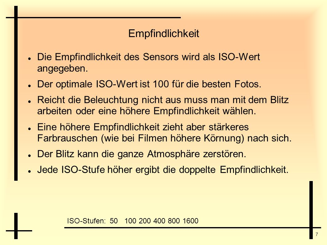 Empfindlichkeit Die Empfindlichkeit des Sensors wird als ISO-Wert angegeben. Der optimale ISO-Wert ist 100 für die besten Fotos.