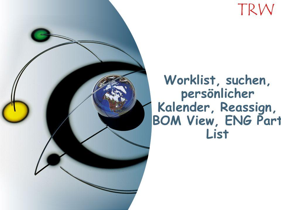 Worklist, suchen, persönlicher Kalender, Reassign, BOM View, ENG Part List