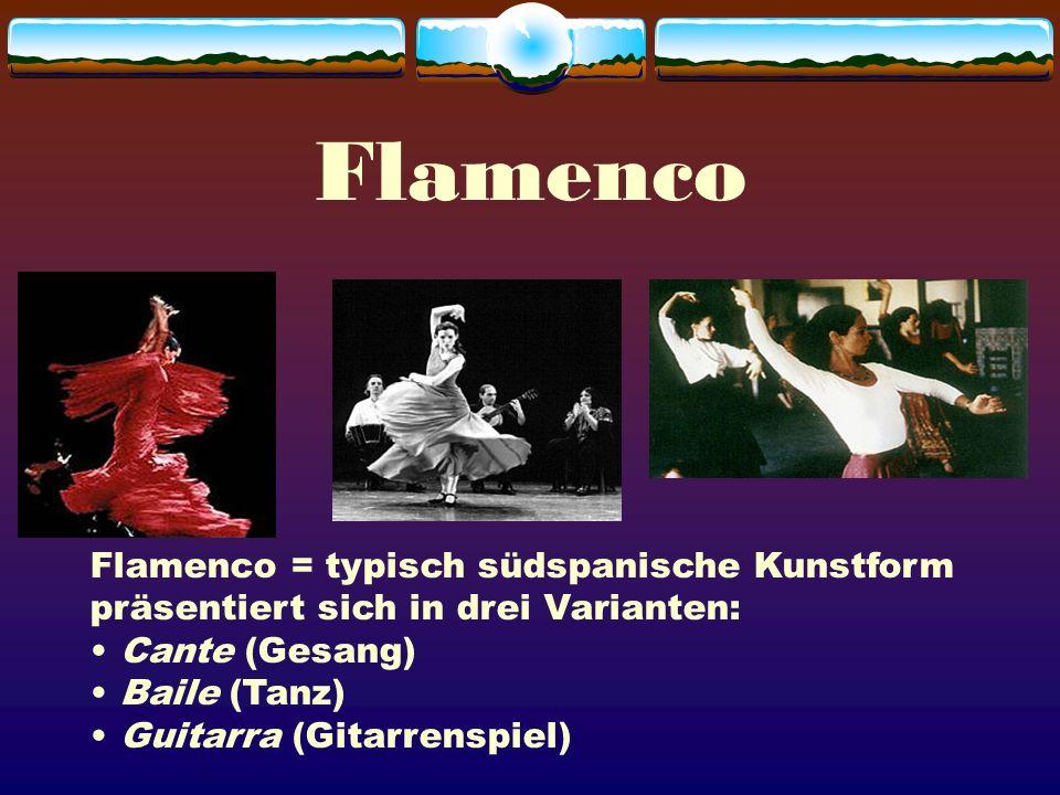Flamenco Flamenco = typisch südspanische Kunstform präsentiert sich in drei Varianten: Cante (Gesang)