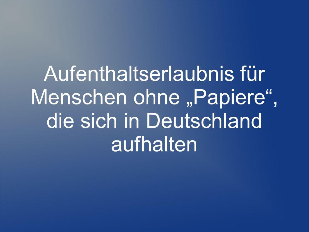 """Aufenthaltserlaubnis für Menschen ohne """"Papiere , die sich in Deutschland aufhalten"""