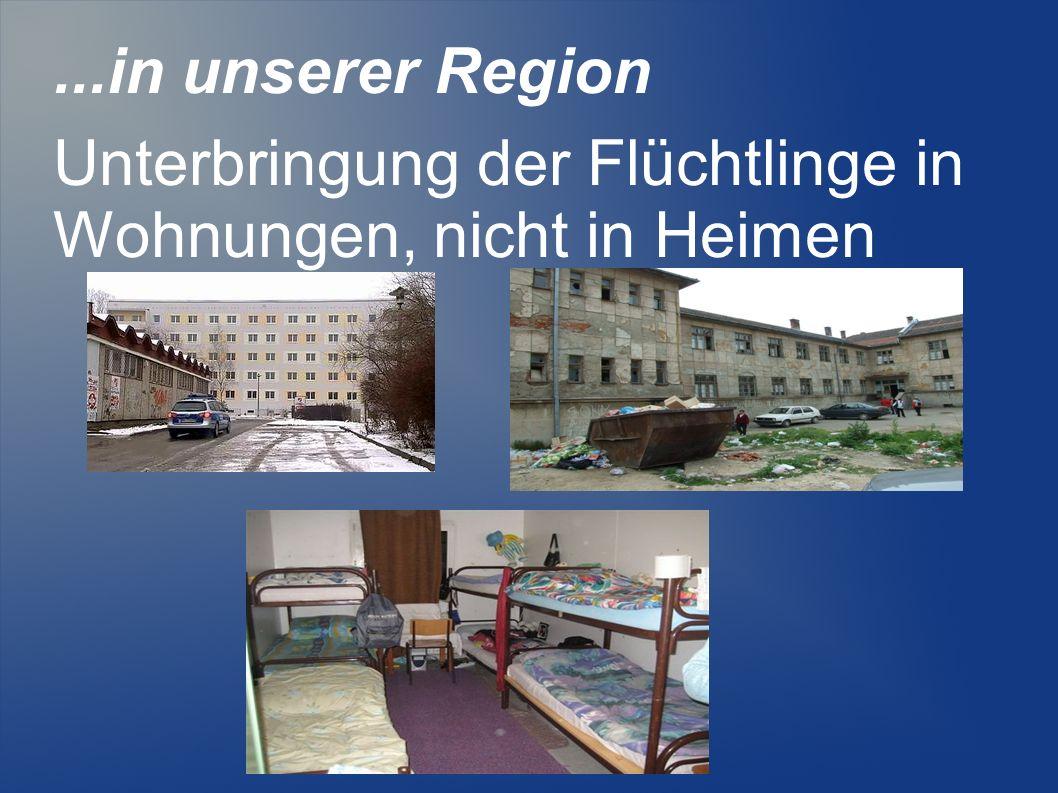 ...in unserer Region Unterbringung der Flüchtlinge in Wohnungen, nicht in Heimen