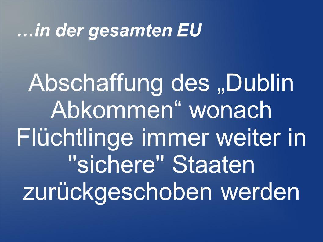 """…in der gesamten EU Abschaffung des """"Dublin Abkommen wonach Flüchtlinge immer weiter in sichere Staaten zurückgeschoben werden."""