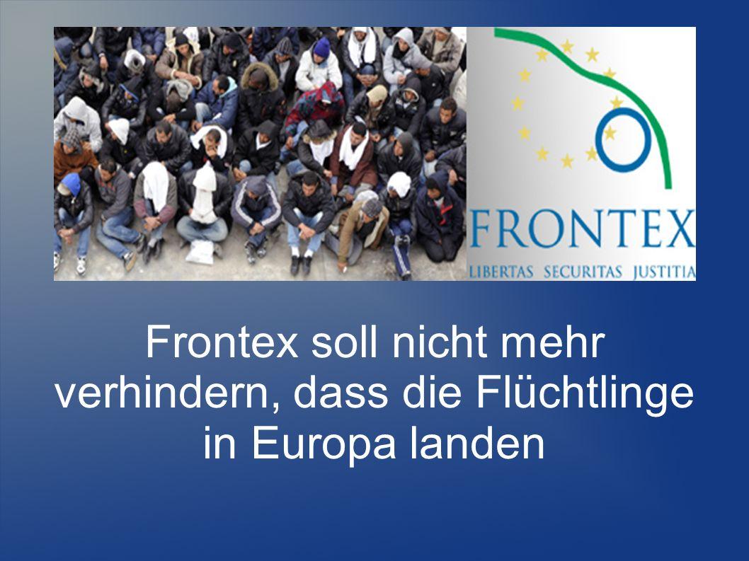 Frontex soll nicht mehr verhindern, dass die Flüchtlinge in Europa landen