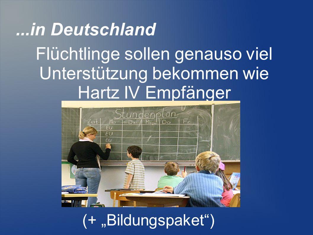 ...in Deutschland Flüchtlinge sollen genauso viel Unterstützung bekommen wie Hartz IV Empfänger.