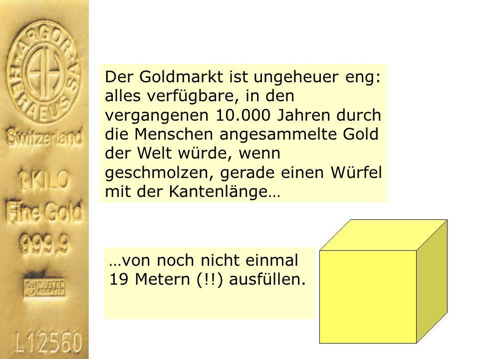 Der Goldmarkt ist ungeheuer eng: alles verfügbare, in den vergangenen 10.000 Jahren durch die Menschen angesammelte Gold der Welt würde, wenn geschmolzen, gerade einen Würfel mit der Kantenlänge…