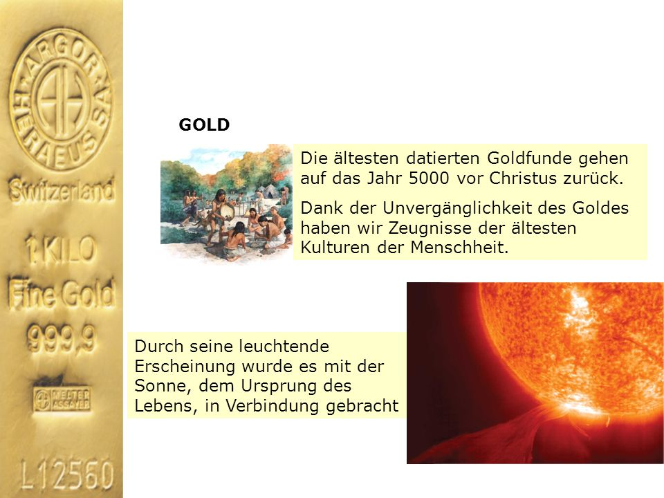 GOLD Die ältesten datierten Goldfunde gehen auf das Jahr 5000 vor Christus zurück.