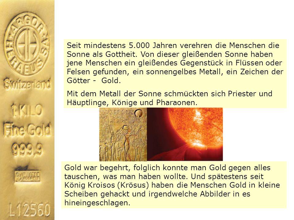 Seit mindestens 5.000 Jahren verehren die Menschen die Sonne als Gottheit. Von dieser gleißenden Sonne haben jene Menschen ein gleißendes Gegenstück in Flüssen oder Felsen gefunden, ein sonnengelbes Metall, ein Zeichen der Götter - Gold.
