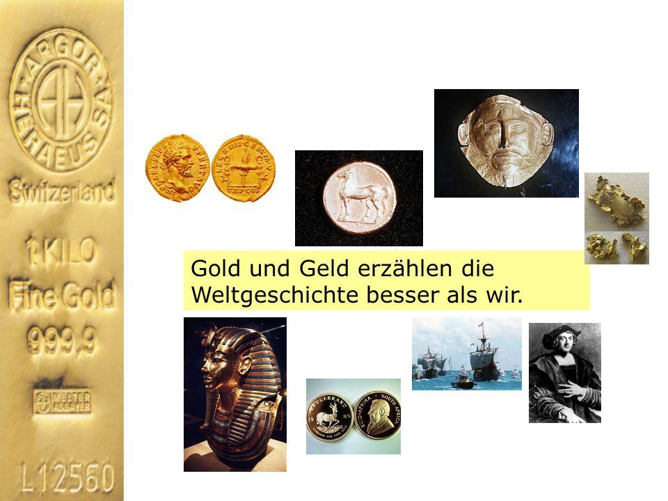 Gold und Geld erzählen die Weltgeschichte besser als wir.