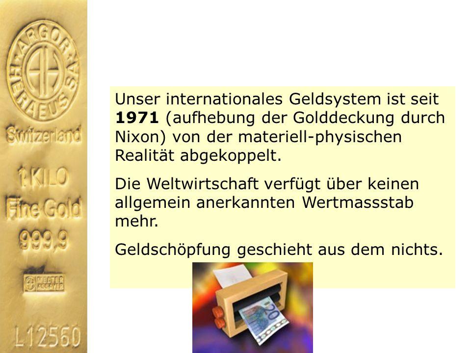 Unser internationales Geldsystem ist seit 1971 (aufhebung der Golddeckung durch Nixon) von der materiell-physischen Realität abgekoppelt.