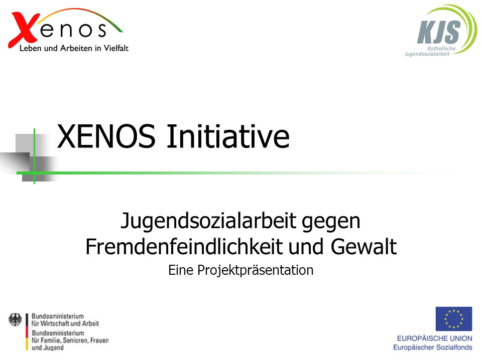 XENOS Initiative Jugendsozialarbeit gegen Fremdenfeindlichkeit und Gewalt Eine Projektpräsentation