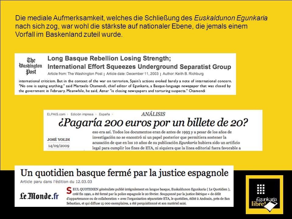 Die mediale Aufmerksamkeit, welches die Schließung des Euskaldunon Egunkaria nach sich zog, war wohl die stärkste auf nationaler Ebene, die jemals einem Vorfall im Baskenland zuteil wurde.