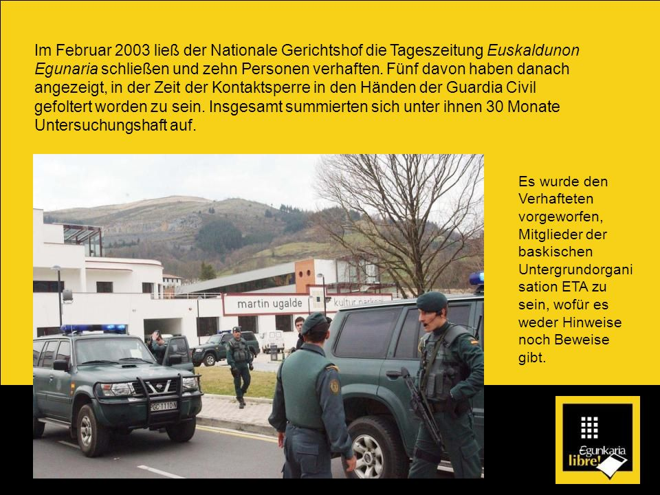 Im Februar 2003 ließ der Nationale Gerichtshof die Tageszeitung Euskaldunon Egunaria schließen und zehn Personen verhaften. Fünf davon haben danach angezeigt, in der Zeit der Kontaktsperre in den Händen der Guardia Civil gefoltert worden zu sein. Insgesamt summierten sich unter ihnen 30 Monate Untersuchungshaft auf.