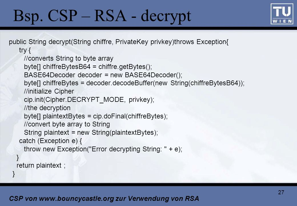 Bsp. CSP – RSA - decrypt public String decrypt(String chiffre, PrivateKey privkey)throws Exception{