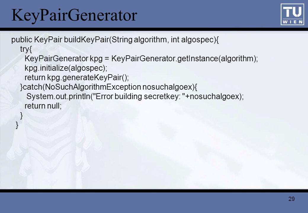 KeyPairGenerator public KeyPair buildKeyPair(String algorithm, int algospec){ try{ KeyPairGenerator kpg = KeyPairGenerator.getInstance(algorithm);