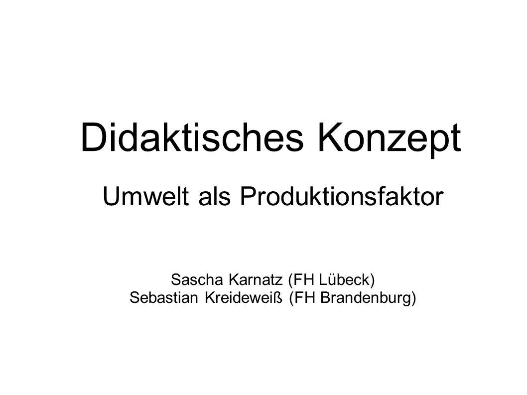 Didaktisches Konzept Umwelt als Produktionsfaktor Sascha Karnatz (FH Lübeck) Sebastian Kreideweiß (FH Brandenburg)