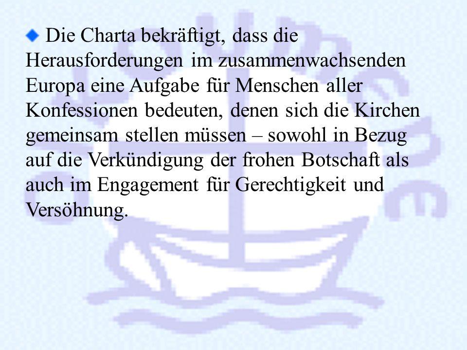 Die Charta bekräftigt, dass die Herausforderungen im zusammenwachsenden Europa eine Aufgabe für Menschen aller Konfessionen bedeuten, denen sich die Kirchen gemeinsam stellen müssen – sowohl in Bezug auf die Verkündigung der frohen Botschaft als auch im Engagement für Gerechtigkeit und Versöhnung.