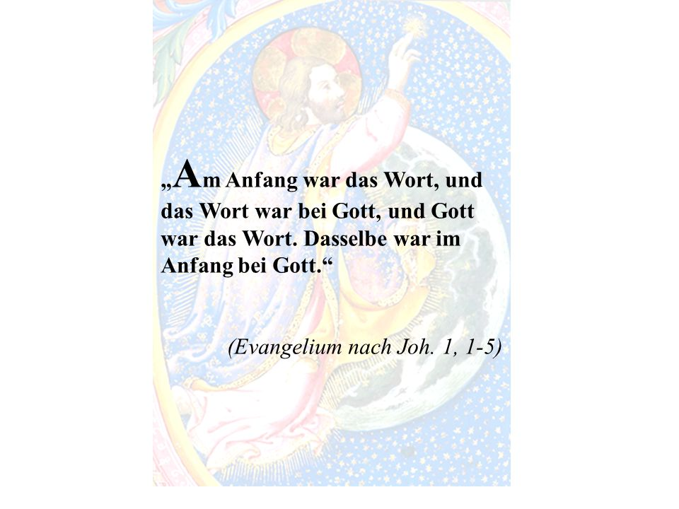 """Am Anfang war das Wort, und das Wort war bei Gott, und Gott war das Wort. Dasselbe war im Anfang bei Gott."