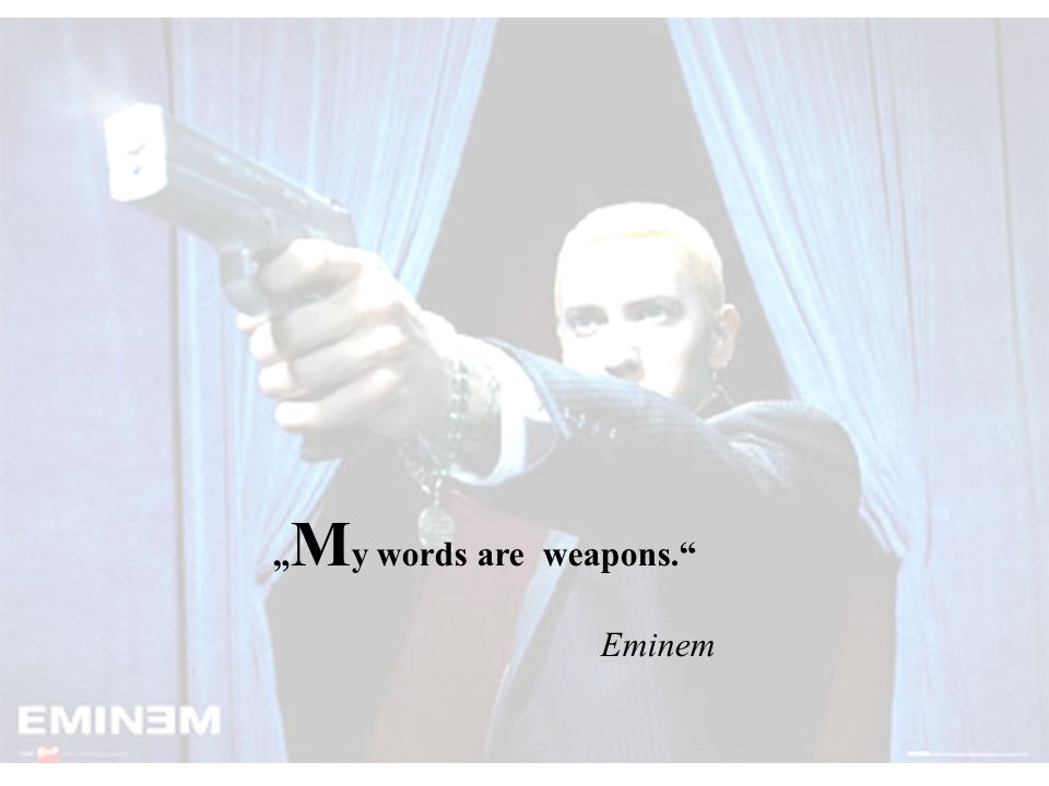 """My words are weapons. Eminem"
