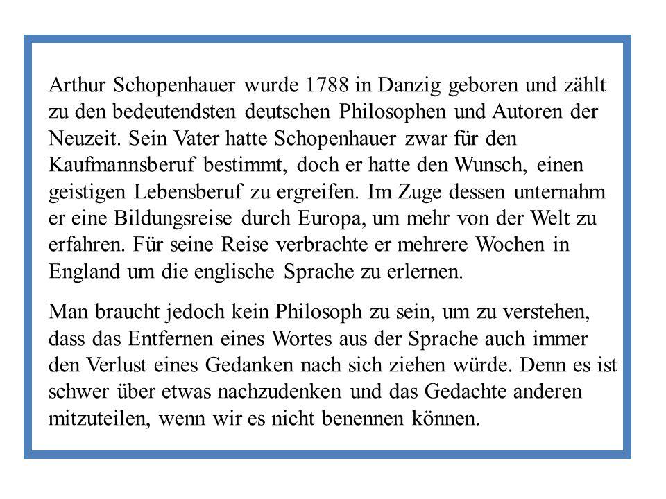 Arthur Schopenhauer wurde 1788 in Danzig geboren und zählt zu den bedeutendsten deutschen Philosophen und Autoren der Neuzeit. Sein Vater hatte Schopenhauer zwar für den Kaufmannsberuf bestimmt, doch er hatte den Wunsch, einen geistigen Lebensberuf zu ergreifen. Im Zuge dessen unternahm er eine Bildungsreise durch Europa, um mehr von der Welt zu erfahren. Für seine Reise verbrachte er mehrere Wochen in England um die englische Sprache zu erlernen.