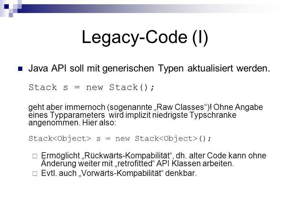 Legacy-Code (I) Java API soll mit generischen Typen aktualisiert werden. Stack s = new Stack();