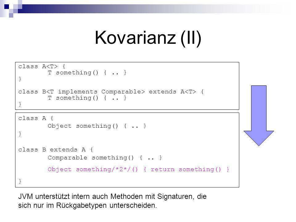 Kovarianz (II) class A<T> { T something() { .. } } class B<T implements Comparable> extends A<T> { T something() { .. } }