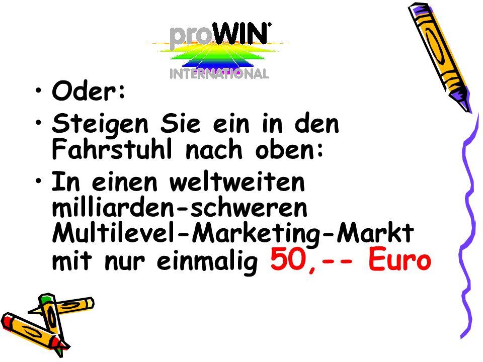 Oder:Steigen Sie ein in den Fahrstuhl nach oben: In einen weltweiten milliarden-schweren Multilevel-Marketing-Markt mit nur einmalig 50,-- Euro.