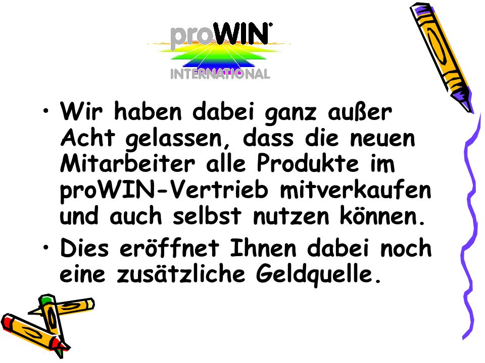 Wir haben dabei ganz außer Acht gelassen, dass die neuen Mitarbeiter alle Produkte im proWIN-Vertrieb mitverkaufen und auch selbst nutzen können.