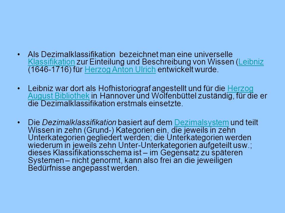 Als Dezimalklassifikation bezeichnet man eine universelle Klassifikation zur Einteilung und Beschreibung von Wissen (Leibniz (1646-1716) für Herzog Anton Ulrich entwickelt wurde.