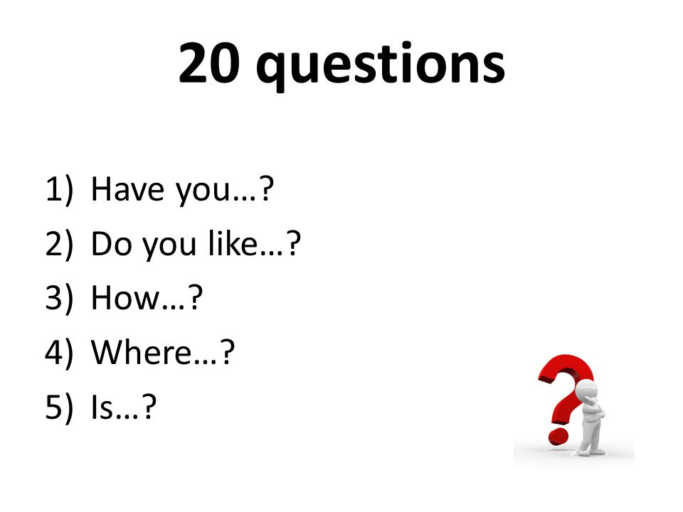 20 questions Have you… Do you like… How… Where… Is…