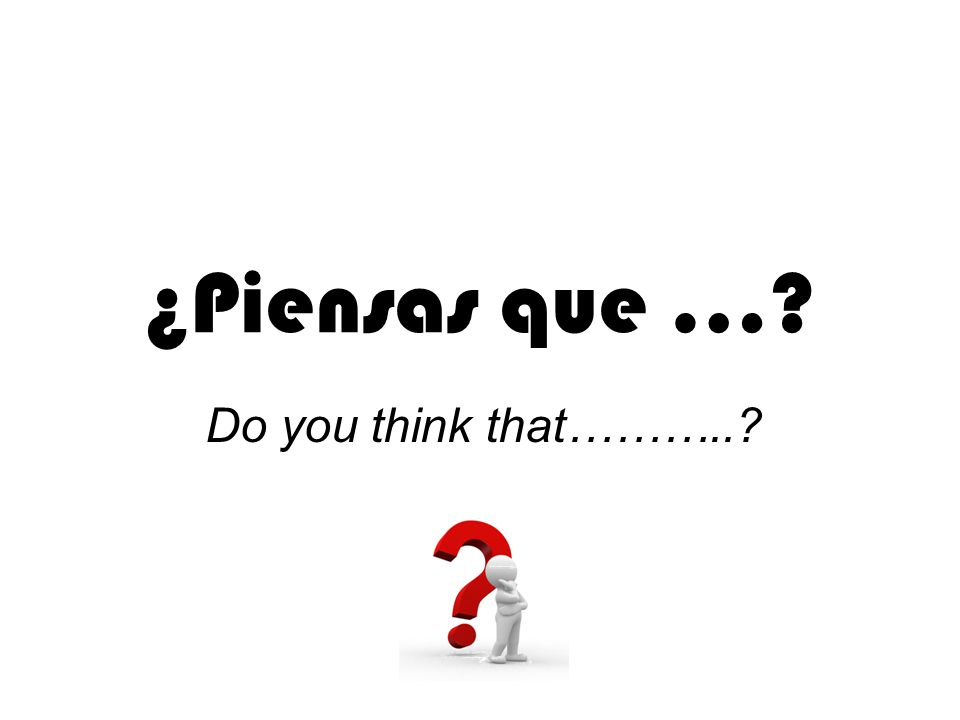¿Piensas que … Do you think that………..