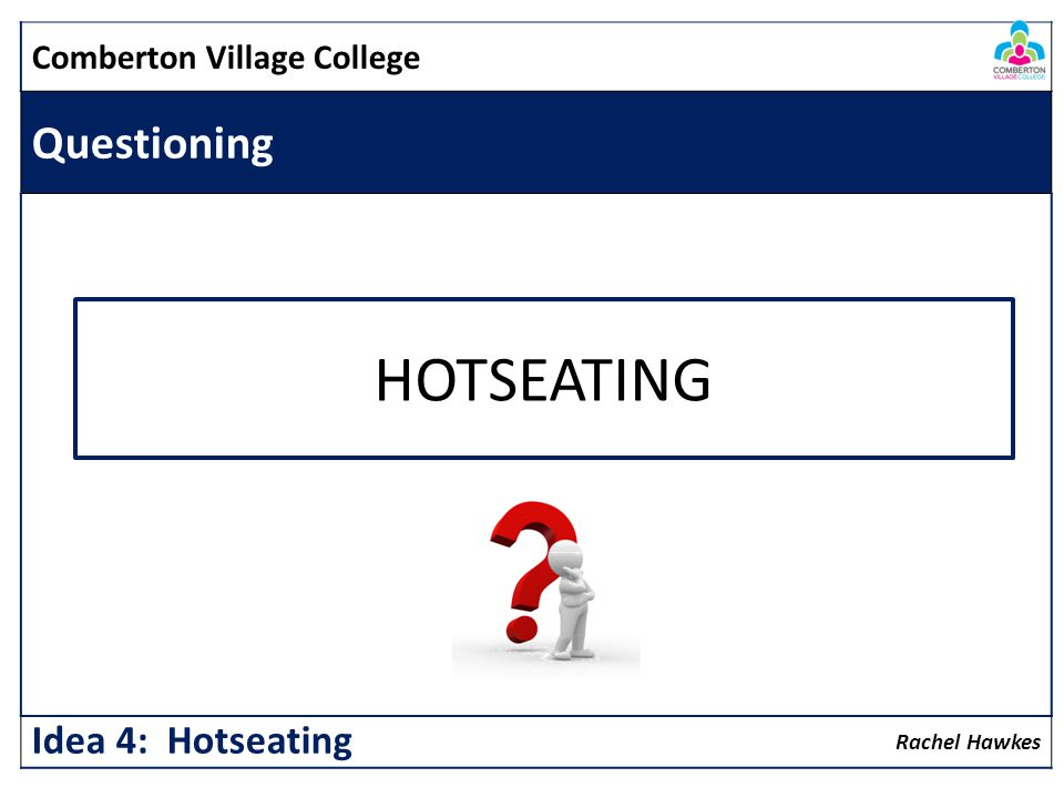 HOTSEATING Questioning Idea 4: Hotseating Comberton Village College